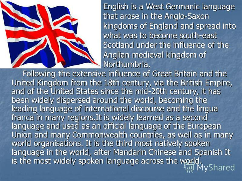Following the extensive influence of Great Britain and the United Kingdom from the 18th century, via the British Empire, and of the United States since the mid-20th century, it has been widely dispersed around the world, becoming the leading language