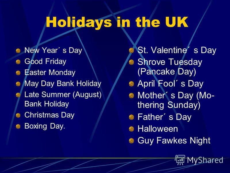 Holidays in the UK New Year´ s Day Good Friday Easter Monday May Day Bank Holiday Late Summer (August) Bank Holiday Christmas Day Boxing Day. St. Valentine´ s Day Shrove Tuesday (Pancake Day) April Fool´ s Day Mother´ s Day (Mo- thering Sunday) Fathe