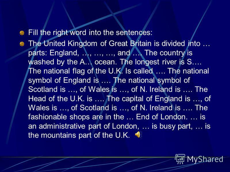 Fill the right word into the sentences: The United Kingdom of Great Britain is divided into … parts: England, …, …, …, and …. The country is washed by the A… ocean. The longest river is S…. The national flag of the U.K. Is called …. The national symb