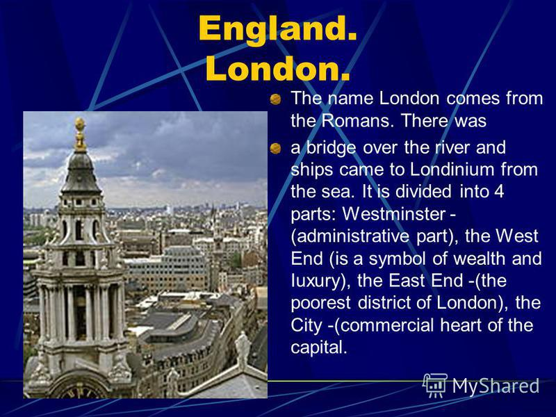 England. London. The name London comes from the Romans. There was a bridge over the river and ships came to Londinium from the sea. It is divided into 4 parts: Westminster - (administrative part), the West End (is a symbol of wealth and Iuxury), the