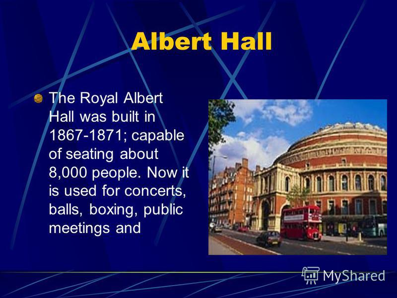 Albert Hall The Royal Albert Hall was built in 1867-1871; capable of seating about 8,000 people. Now it is used for concerts, balls, boxing, public meetings and