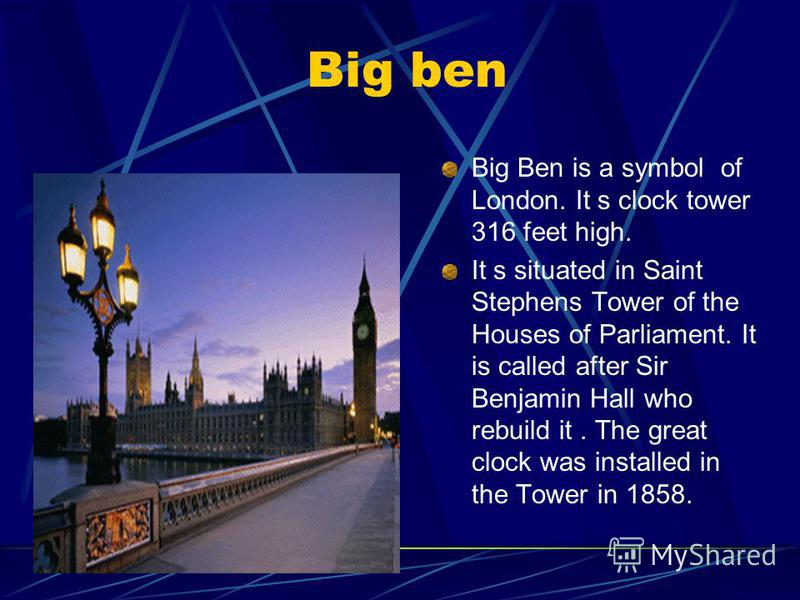 Big ben Big Ben is a symbol of London. It s clock tower 316 feet high. It s situated in Saint Stephens Tower of the Houses of Parliament. It is called after Sir Benjamin Hall who rebuild it. The great clock was installed in the Tower in 1858.
