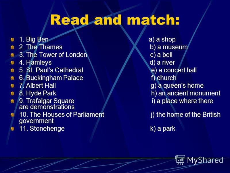 Read and match: 1. Big Ben a) a shop 2. The Thames b) a museum 3. The Tower of London c) a bell 4. Hamleys d) a river 5. St. Pauls Cathedral e) a concert hall 6. Buckingham Palace f) church 7. Albert Hall g) a queen's home 8. Hyde Park h) an ancient