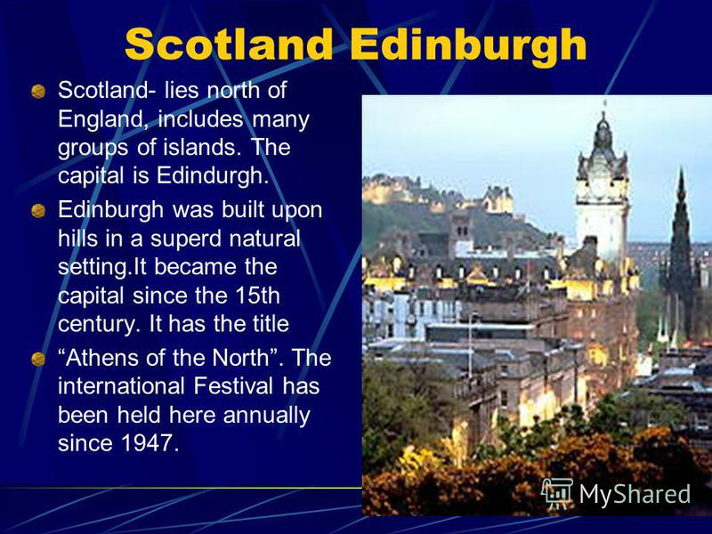 Scotland Edinburgh Scotland- lies north of England, includes many groups of islands. The capital is Edindurgh. Edinburgh was built upon hills in a superd natural setting.It became the capital since the 15th century. It has the title Athens of the Nor