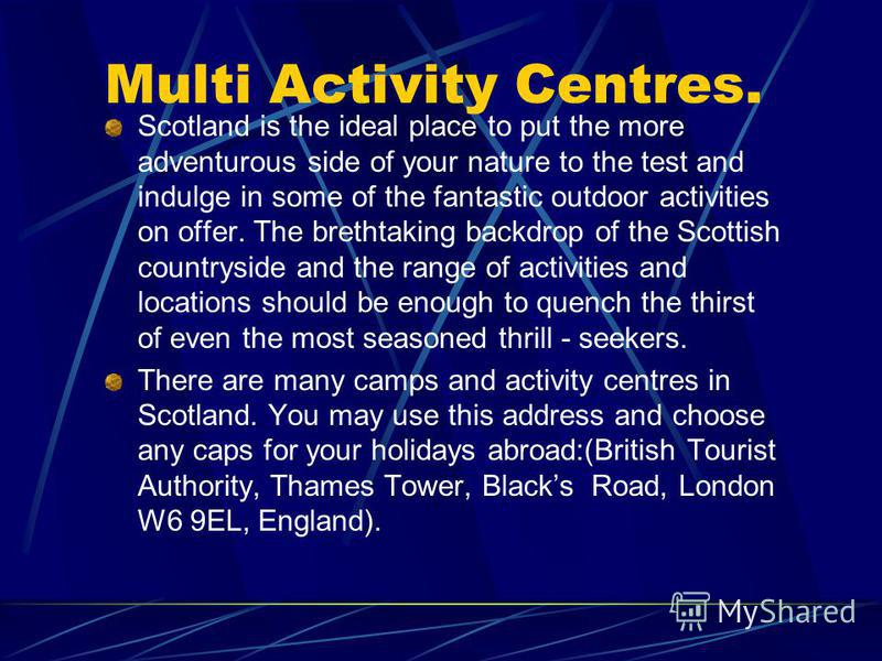 Multi Activity Centres. Scotland is the ideal place to put the more adventurous side of your nature to the test and indulge in some of the fantastic outdoor activities on offer. The brethtaking backdrop of the Scottish countryside and the range of ac