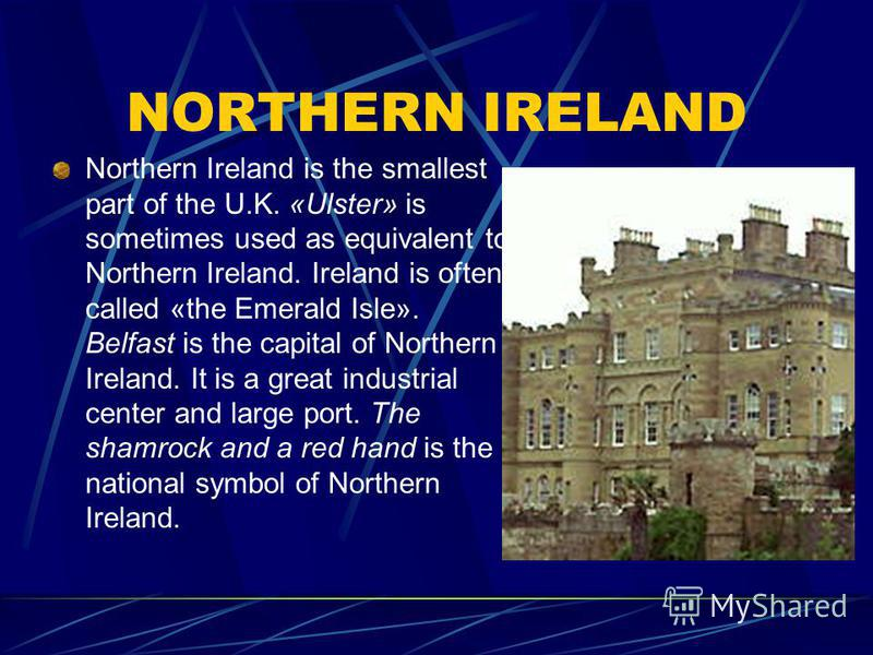 NORTHERN IRELAND Northern Ireland is the smallest part of the U.K. «Ulster» is sometimes used as equivalent to Northern Ireland. Ireland is often called «the Emerald Isle». Belfast is the capital of Northern Ireland. It is a great industrial center a