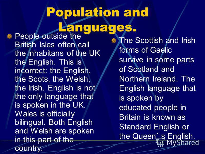 Population and Languages. People outside the British Isles often call the inhabitans of the UK the English. This is incorrect: the English, the Scots, the Welsh, the Irish. English is not the only language that is spoken in the UK. Wales is officiall