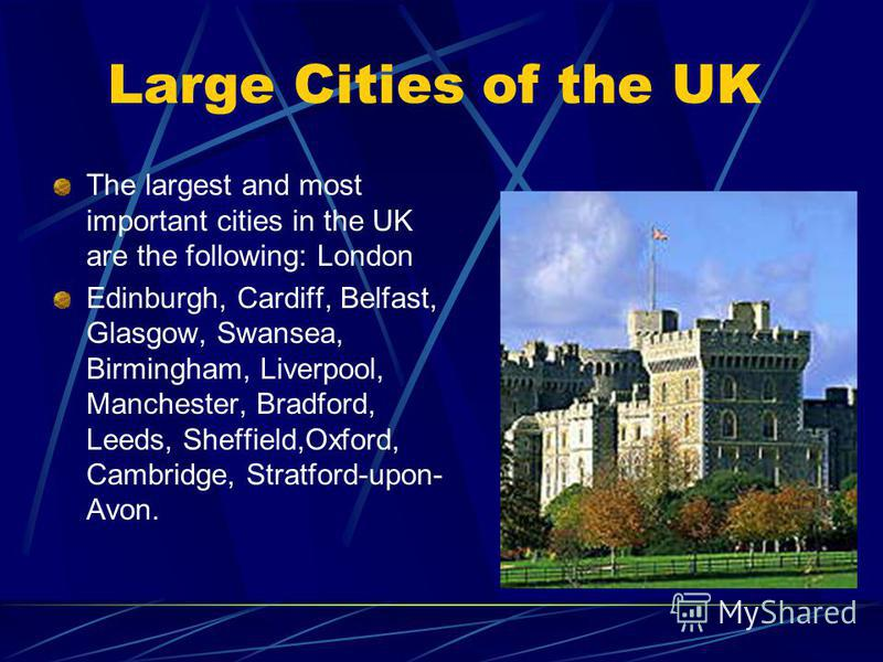 Large Cities of the UK The largest and most important cities in the UK are the following: London Edinburgh, Cardiff, Belfast, Glasgow, Swansea, Birmingham, Liverpool, Manchester, Bradford, Leeds, Sheffield,Oxford, Cambridge, Stratford-upon- Avon.