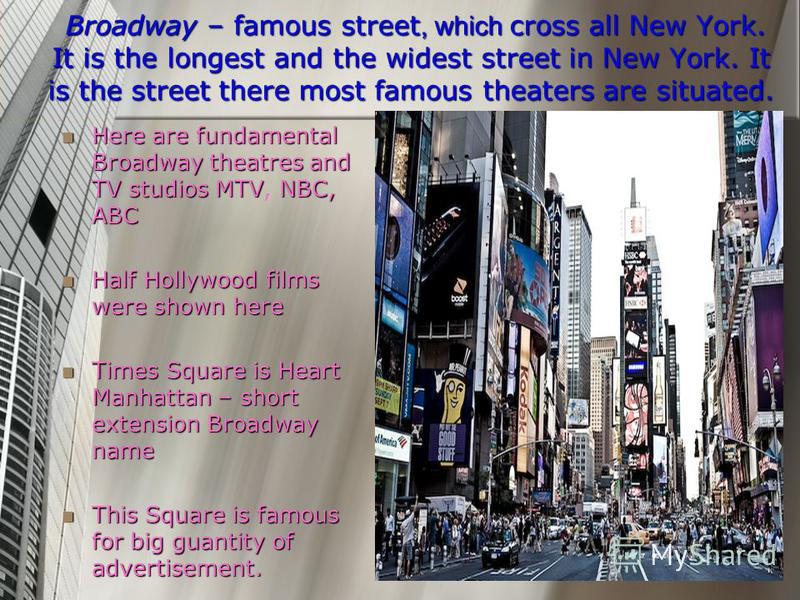 Broadway – famous street, which cross all New York. It is the longest and the widest street in New York. It is the street there most famous theaters are situated. Broadway – famous street, which cross all New York. It is the longest and the widest st