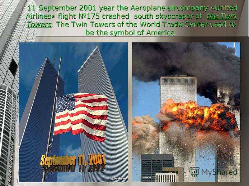 11 September 2001 year the Aeroplane aircompany «United Airlines» flight 175 crashed south skyscraper of the Twin Towers. The Twin Towers of the World Trade Center used to be the symbol of America.