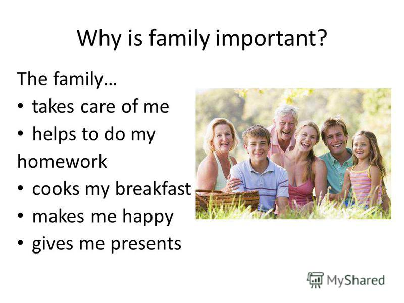 Why is family important? The family… takes care of me helps to do my homework cooks my breakfast makes me happy gives me presents