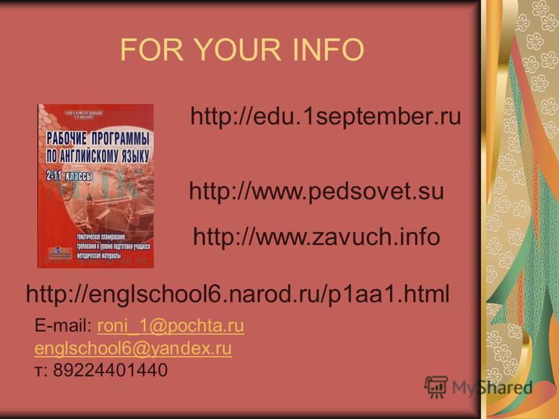 FOR YOUR INFO http://edu.1september.ru http://www.pedsovet.su http://www.zavuch.info http://englschool6.narod.ru/p1aa1. html E-mail: roni_1@pochta.ru englschool6@yandex.ruroni_1@pochta.ru englschool6@yandex.ru т: 89224401440