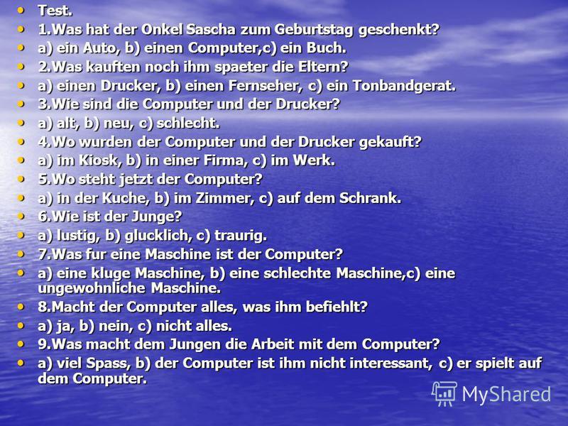 Test. Test. 1.Was hat der Onkel Sascha zum Geburtstag geschenkt? 1.Was hat der Onkel Sascha zum Geburtstag geschenkt? a) ein Auto, b) einen Computer,c) ein Buch. a) ein Auto, b) einen Computer,c) ein Buch. 2.Was kauften noch ihm spaeter die Eltern? 2