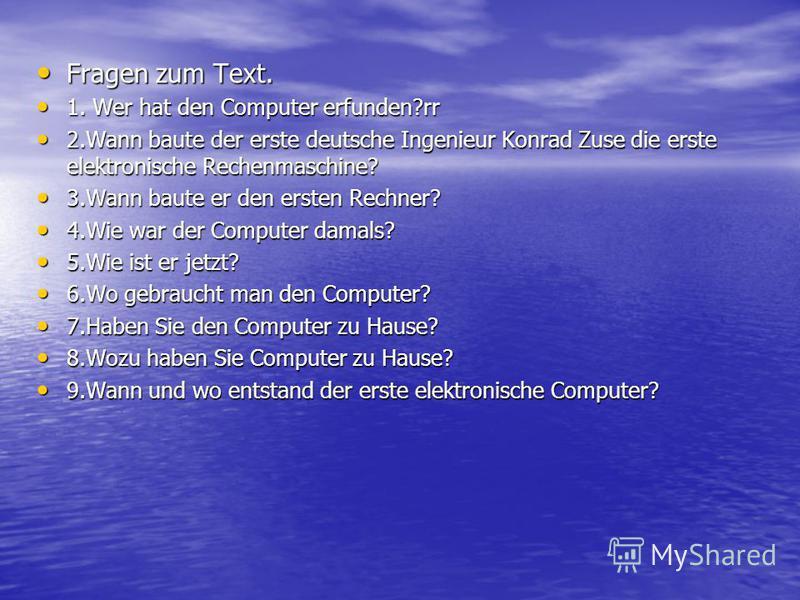 Fragen zum Text. Fragen zum Text. 1. Wer hat den Computer erfunden?rr 1. Wer hat den Computer erfunden?rr 2.Wann baute der erste deutsche Ingenieur Konrad Zuse die erste elektronische Rechenmaschine? 2.Wann baute der erste deutsche Ingenieur Konrad Z
