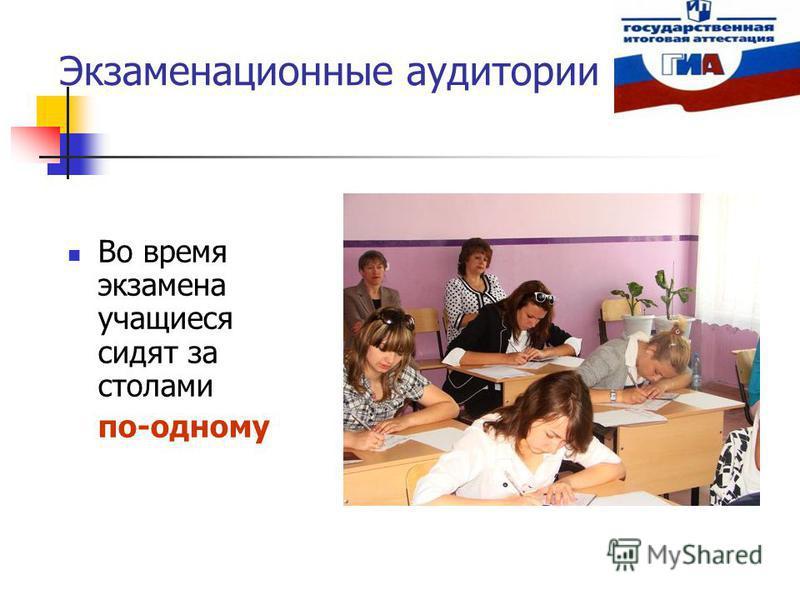 Экзаменационные аудитории Во время экзамена учащиеся сидят за столами по-одному