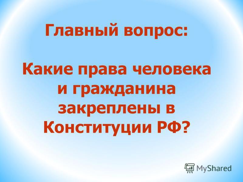 Главный вопрос: Какие права человека и гражданина закреплены в Конституции РФ?