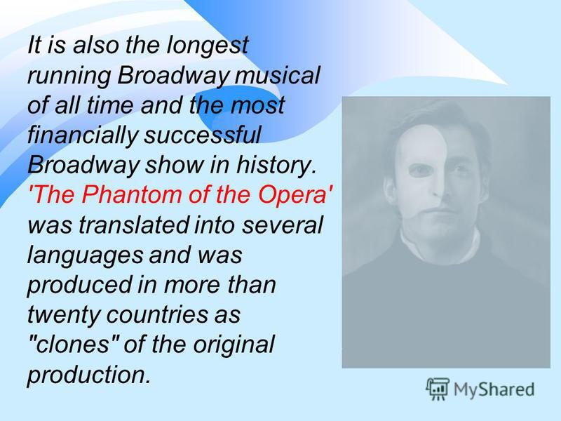 It is also the longest running Broadway musical of all time and the most financially successful Broadway show in history. 'The Phantom of the Opera' was translated into several languages and was produced in more than twenty countries as