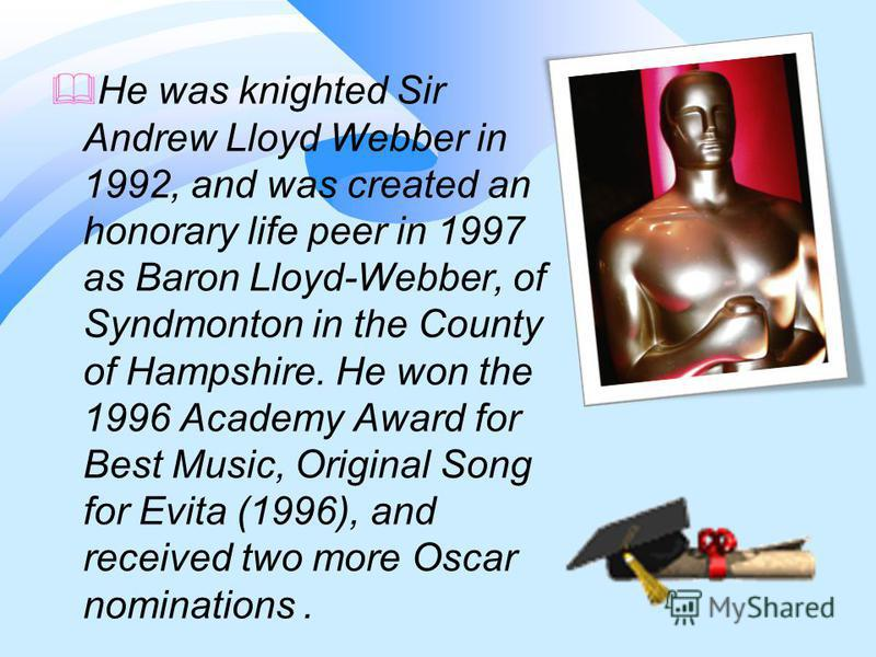 He was knighted Sir Andrew Lloyd Webber in 1992, and was created an honorary life peer in 1997 as Baron Lloyd-Webber, of Syndmonton in the County of Hampshire. He won the 1996 Academy Award for Best Music, Original Song for Evita (1996), and received