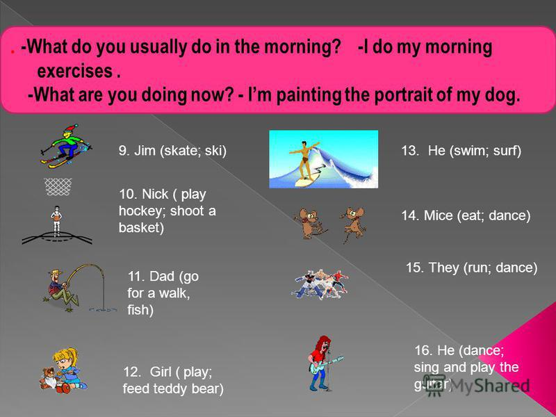 . -What do you usually do in the morning? -I do my morning exercises. -What are you doing now? - Im painting the portrait of my dog. 9. Jim (skate; ski)13. He (swim; surf) 10. Nick ( play hockey; shoot a basket) 11. Dad (go for a walk, fish) 14. Mice