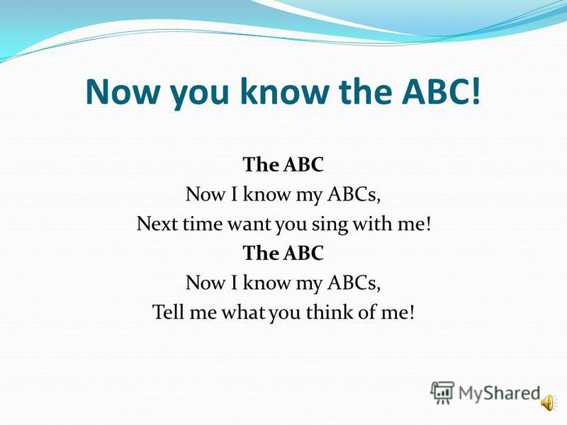 Now you know the ABC! The ABC Now I know my ABCs, Next time want you sing with me! The ABC Now I know my ABCs, Tell me what you think of me!