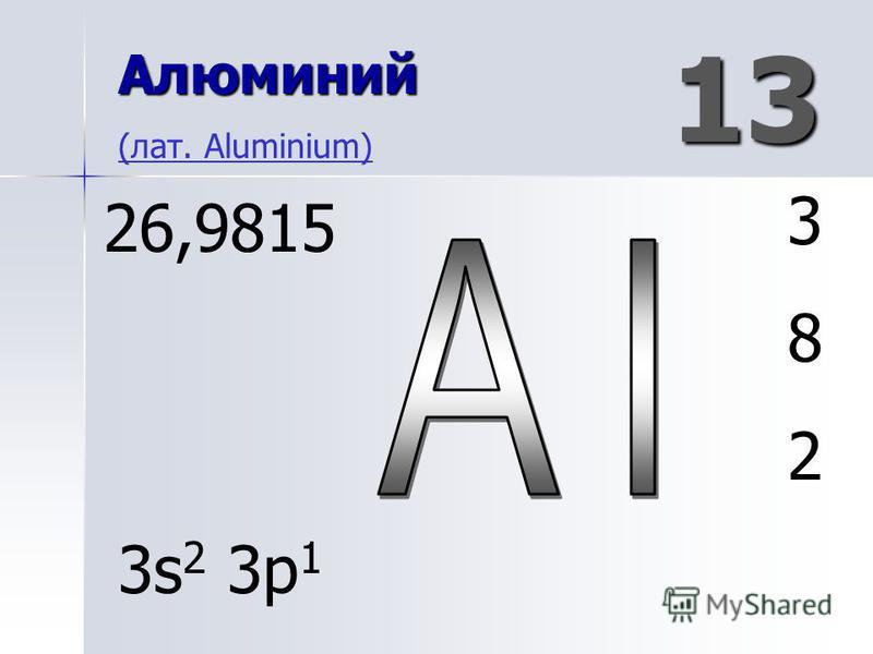 13 Алюминий Алюминий (лат. Aluminium) (лат. Aluminium) 382382 26,9815 3s 2 3p 1