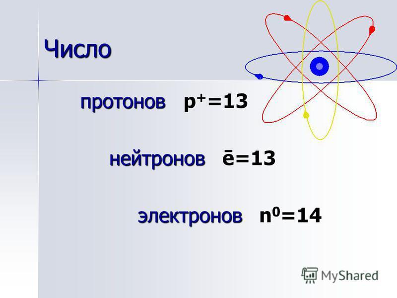 Число протонов p + =13 нейтронов ē=13 нейтронов ē=13 электронов n 0 =14 электронов n 0 =14