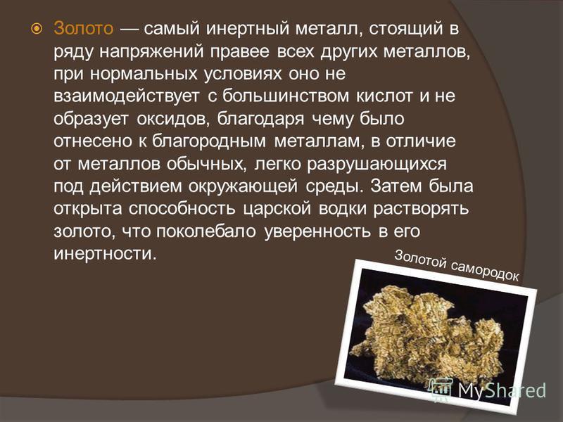 Золото самый инертный металл, стоящий в ряду напряжений правее всех других металлов, при нормальных условиях оно не взаимодействует с большинством кислот и не образует оксидов, благодаря чему было отнесено к благородным металлам, в отличие от металло