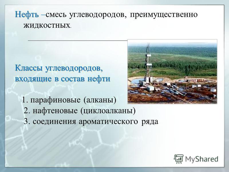 Нефть – Нефть –смесь углеводородов, преимущественно жидкостных. Классы углеводородов, входящие в состав нефти 1. парафиновые (алканы) 2. нафтеновые (циклоалканы) 3. соединения ароматического ряда