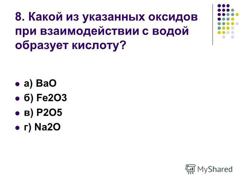 8. Какой из указанных оксидов при взаимодействии с водой образует кислоту? а) BaO б) Fe2O3 в) P2O5 г) Na2O