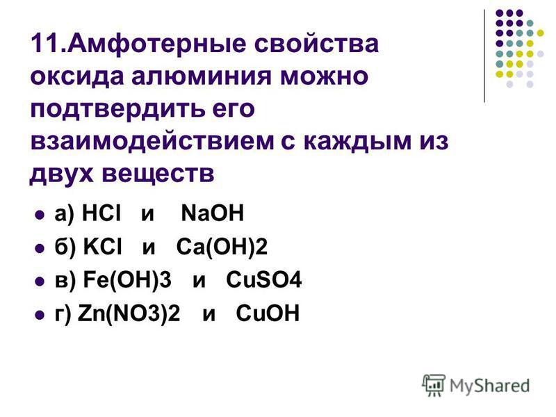 11. Амфотерные свойства оксида алюминия можно подтвердить его взаимодействием с каждым из двух веществ а) HCl и NaOH б) KCl и Ca(OH)2 в) Fe(OH)3 и CuSO4 г) Zn(NO3)2 и CuOH