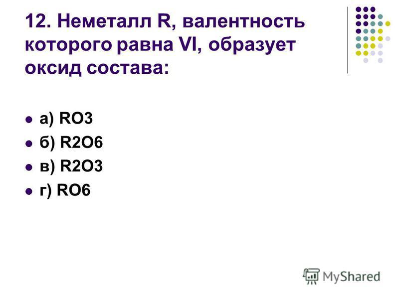 12. Неметалл R, валентность которого равна VI, образует оксид состава: а) RO3 б) R2O6 в) R2O3 г) RO6