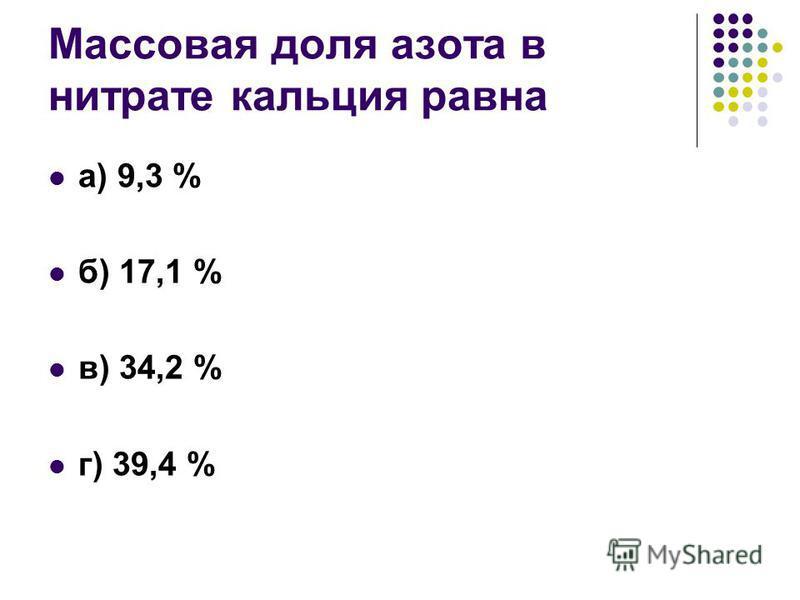 Массовая доля азота в нитрате кальция равна а) 9,3 % б) 17,1 % в) 34,2 % г) 39,4 %