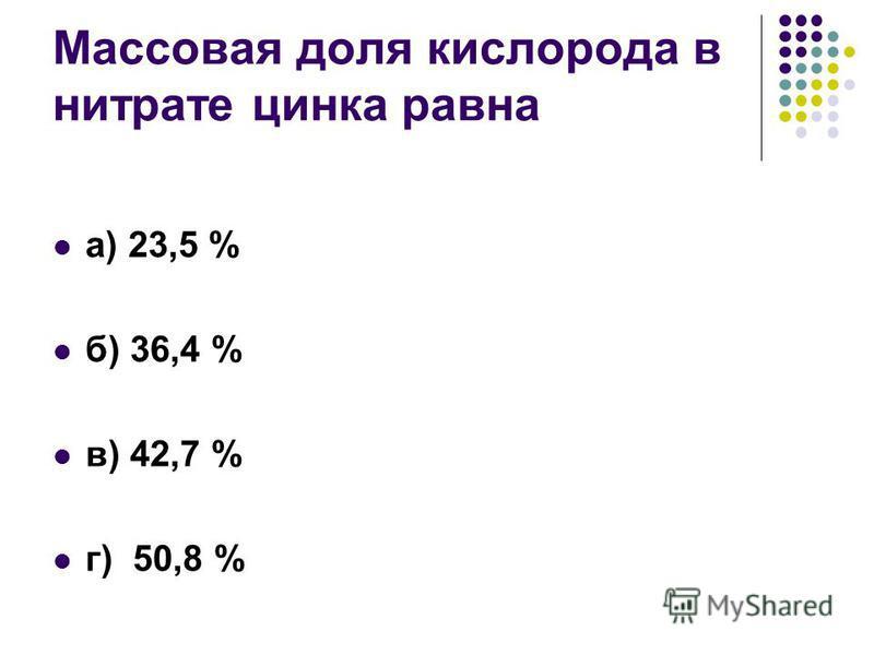 Массовая доля кислорода в нитрате цинка равна а) 23,5 % б) 36,4 % в) 42,7 % г) 50,8 %