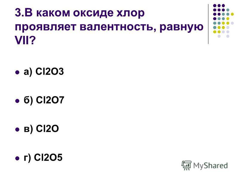 3. В каком оксиде хлор проявляет валентность, равную VII? а) Cl2O3 б) Cl2O7 в) Cl2O г) Cl2O5