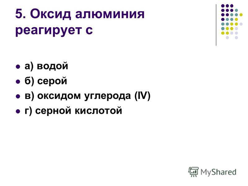 5. Оксид алюминия реагирует с а) водой б) серой в) оксидом углерода (IV) г) серной кислотой
