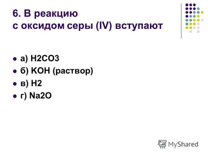 6. В реакцию с оксидом серы (IV) вступают а) H2CO3 б) KOH (раствор) в) H2 г) Na2O