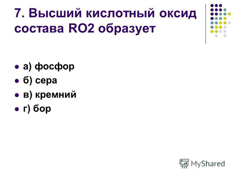 7. Высший кислотный оксид состава RO2 образует а) фосфор б) сера в) кремний г) бор