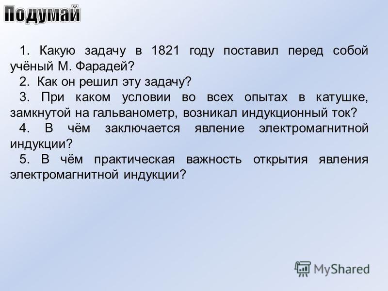 1. Какую задачу в 1821 году поставил перед собой учёный М. Фарадей? 2. Как он решил эту задачу? 3. При каком условии во всех опытах в катушке, замкнутой на гальванометр, возникал индукционный ток? 4. В чём заключается явление электромагнитной индукци
