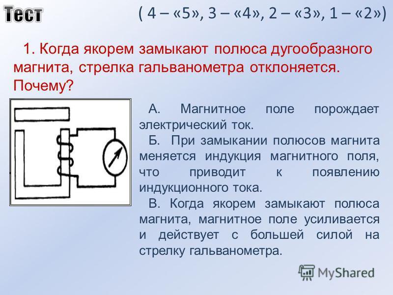 ( 4 – «5», 3 – «4», 2 – «3», 1 – «2») 1. Когда якорем замыкают полюса дугообразного магнита, стрелка гальванометра отклоняется. Почему? А. Магнитное поле порождает электрический ток. Б. При замыкании полюсов магнита меняется индукция магнитного поля,