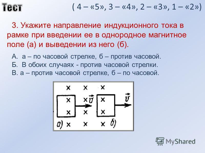 ( 4 – «5», 3 – «4», 2 – «3», 1 – «2») 3. Укажите направление индукционного тока в рамке при введении ее в однородное магнитное поле (а) и выведении из него (б). А. а – по часовой стрелке, б – против часовой. Б. В обоих случаях - против часовой стрелк
