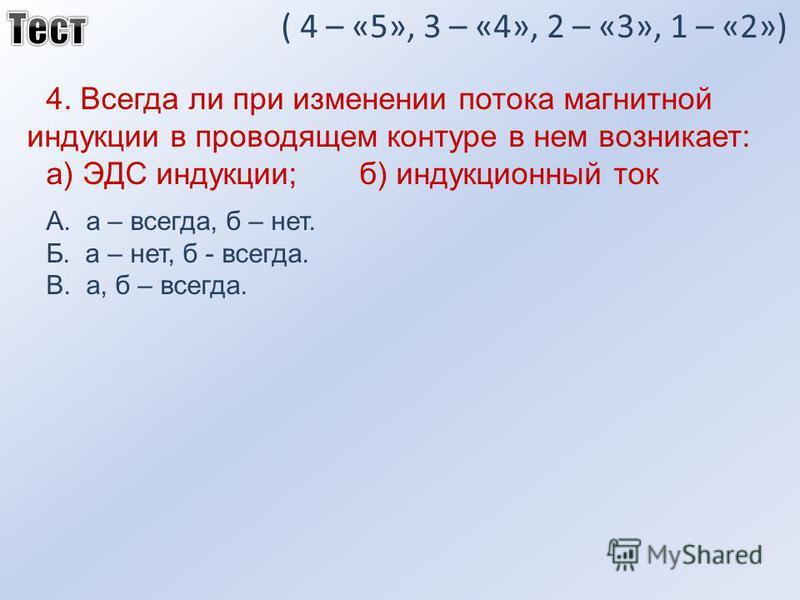 ( 4 – «5», 3 – «4», 2 – «3», 1 – «2») 4. Всегда ли при изменении потока магнитной индукции в проводящем контуре в нем возникает: а) ЭДС индукции; б) индукционный ток А. а – всегда, б – нет. Б. а – нет, б - всегда. В. а, б – всегда.