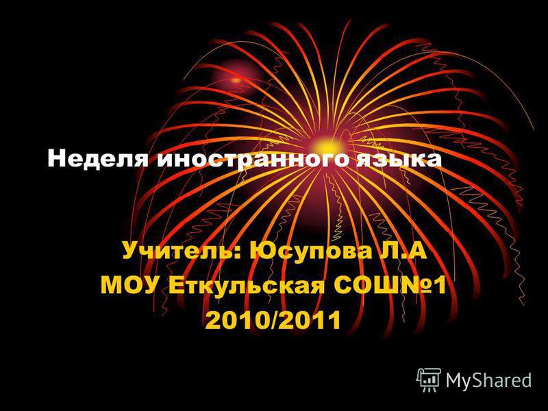 Неделя иностранного языка Учитель: Юсупова Л.А МОУ Еткульская СОШ1 2010/2011