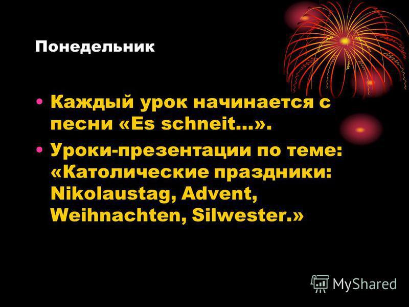 Понедельник Каждый урок начинается с песни «Es schneit…». Уроки-презентации по теме: «Католические праздники: Nikolaustag, Advent, Weihnachten, Silwester.»