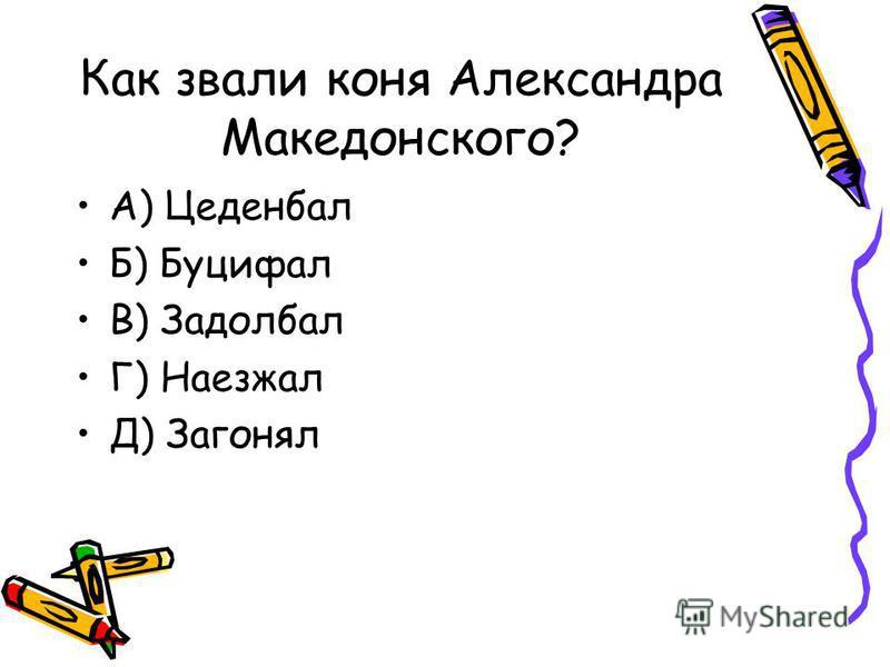 Как звали коня Александра Македонского? А) Цеденбал Б) Буцифал В) Задолбал Г) Наезжал Д) Загонял