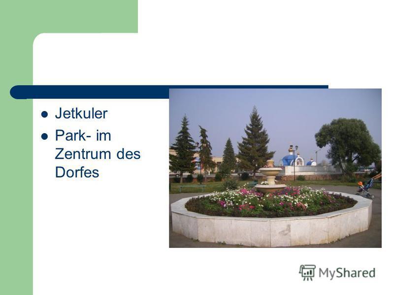 Jetkuler Park- im Zentrum des Dorfes