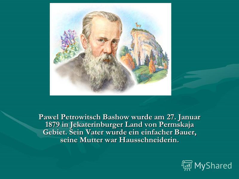 Pawel Petrowitsch Bashow wurde am 27. Januar 1879 in Jekaterinburger Land von Permskaja Gebiet. Sein Vater wurde ein einfacher Bauer, seine Mutter war Hausschneiderin.