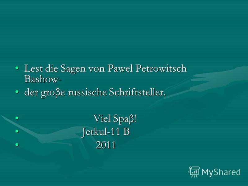 Lest die Sagen von Pawel Petrowitsch Bashow-Lest die Sagen von Pawel Petrowitsch Bashow- der groβe russische Schriftsteller.der groβe russische Schriftsteller. Viel Spaβ! Viel Spaβ! Jetkul-11 B Jetkul-11 B 2011 2011