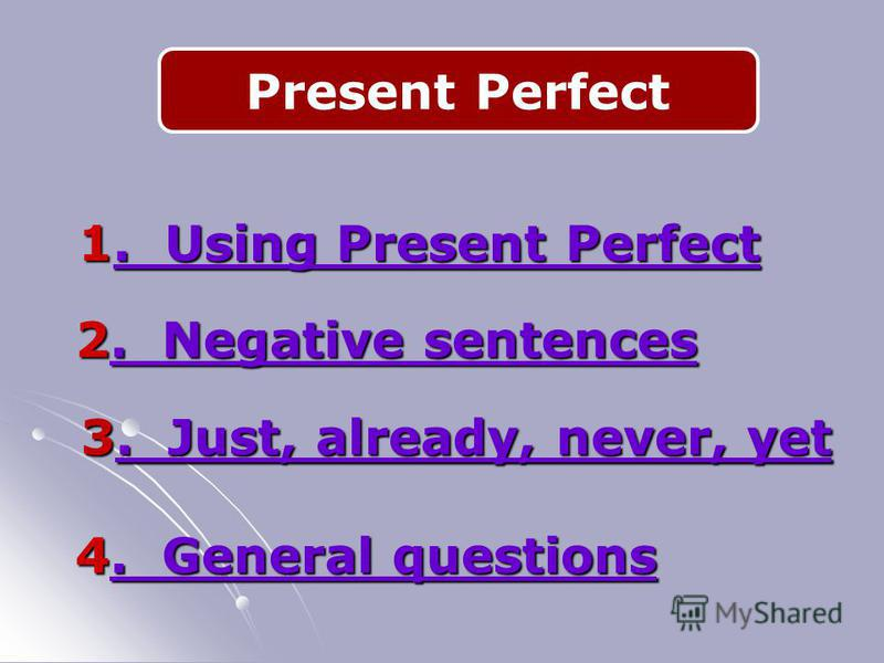Present Perfect 2. Negative sentences. Negative sentences. Negative sentences 3. Just, already, never, yet. Just, already, never, yet. Just, already, never, yet 4. General questions. General questions. General questions 1. Using Present Perfect. Usin