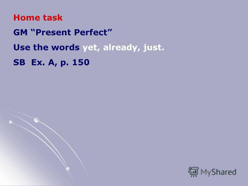 Home task GM Present Perfect Use the words yet, already, just. SB Ex. A, p. 150