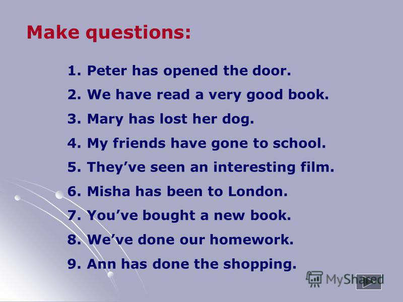 1. Peter has opened the door. 2. We have read a very good book. 3. Mary has lost her dog. 4. My friends have gone to school. 5. Theyve seen an interesting film. 6. Misha has been to London. 7. Youve bought a new book. 8. Weve done our homework. 9. An